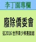 廢除僑委會 - 從2016 世界青少棒賽談起- ◎李丁園 -台灣e新聞