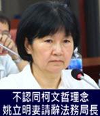 不認同柯文哲理念 姚立明妻楊芳玲請辭北市法務局長-台灣e新聞
