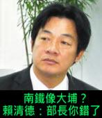 南鐵像大埔? 賴清德:部長你錯了- 台灣e新聞