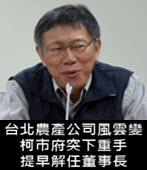 台北農產公司風雲變 柯市府突下重手提早解任董事長 -台灣e新聞