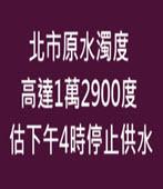 北市原水濁度高達1萬2900度 估下午4時停止供水 -台灣e新聞