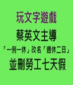 蔡英文玩文字遊戲 「一例一休」改名「週休二日」並刪勞工七天假- 台灣e新聞