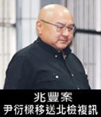 兆豐案 尹衍樑移送北檢複訊- 台灣e新聞