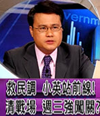 救民調 小英站前線!清戰場 週三強闖關?(有話好說) - 台灣e新聞