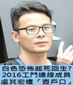 白色恐怖起死回生? 2016工鬥連線成員盧其宏遭「查戶口」- 台灣e新聞