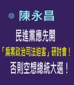 民進黨應先開「扁案政治司法迫害」研討會!否則空想總統大選!--◎陳永昌- 台灣e新聞