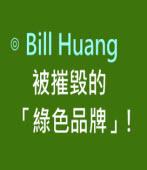 被摧毀的「綠色品牌」!-◎ Bill Huang-台灣e新聞