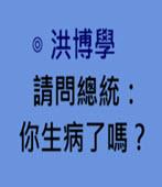 請問總統:你生病了嗎?-◎洪博學 -台灣e新聞