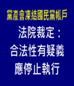 黨產會凍結國民黨帳戶 法院裁定:合法性有疑義應停止執行 -台灣e新聞