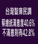 台灣智庫民調 蔡總統滿意度40.6%,不滿意則有42.8%- 台灣e新聞
