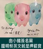 由小豬簽名圖 證明蔡英文就是押錯寶- 台灣e新聞