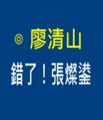 錯了!張燦鍙 - ◎廖清山 - 台灣e新聞