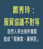 鄭秀玲:服貿協議不對等自然人來台條件寬鬆造成「假專家、真移民」 -台灣e新聞