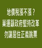 地價稅漲不漲?巢運籲政府堅持改革勿讓居住正義跳票- 台灣e新聞