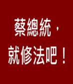 蔡總統,就修法吧! -台灣e新聞