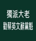 獨派大老勸蔡英文辭黨魁 -台灣e新聞