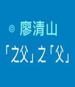 「之父」之「父」- ◎廖清山 - 台灣e新聞