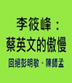 李筱峰:蔡英文的傲慢—回絕彭明敏、陳師孟 - 台灣e新聞