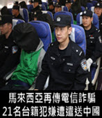 馬來西亞再傳電信詐騙 21名台籍犯嫌遭遣送中國- 台灣e新聞