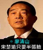 宋楚瑜只要半張臉 -◎廖清山- 台灣e新聞