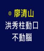 洪秀柱動口不動腦 -◎廖清山- 台灣e新聞