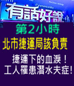[有話好說]北市捷運局該負責 捷運下的血淚!工人罹患潛水夫症!- 台灣e新聞