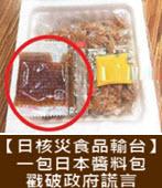 【日核災食品輸台】一包日本醬料包 戳破政府謊言- 台灣e新聞