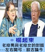 老綠男與老綠女的對話-----左右開弓,談古論今  -◎楊起東 -台灣e新聞