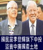 國民黨李登輝旗下中投盜賣中廣國產土地- 台灣e新聞