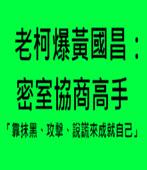 老柯爆黃國昌:密室協商高手 「靠抹黑、攻擊、說謊來成就自己」- 台灣e新聞