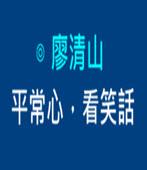 平常心,看笑話 -◎廖清山- 台灣e新聞