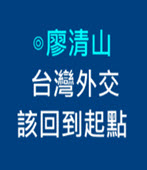 台灣外交該回到起點  -◎廖清山- 台灣e新聞