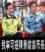 我寧可選陳景峻當市長-台灣e新聞