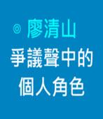 爭議聲中的個人角色  -◎廖清山- 台灣e新聞