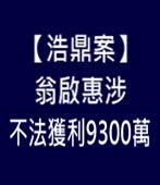 【浩鼎案】翁啟惠涉不法獲利9300萬 - 台灣e新聞