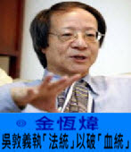 《金恆煒專欄》吳敦義執「法統」以破「血統」- 台灣e新聞