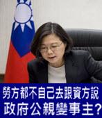 蔡英文說 : 勞方都不自己去跟資方說,政府公親變事主- 台灣e新聞