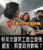 蔡英文籲勞工自立自強 網友:那要政府幹嘛?- 台灣e新聞