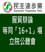 民進黨:服貿辯論等同「16+1」場立院公聽會- 台灣e新聞