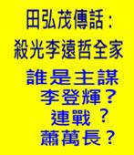 田弘茂傳話 :殺光李遠哲全家! 誰是主謀?李登輝、連戰、蕭萬長 - 台灣e新聞