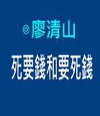 死要錢和要死錢 -◎廖清山- 台灣e新聞