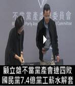 顧立雄不當黨產會連四敗…國民黨7.4億黨工薪水解套- 台灣e新聞