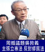 同婚議題吳敦義主張立專法 反對修民法 籲政府踩煞車- 台灣e新聞
