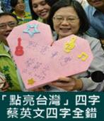 「點亮台灣」四字 蔡英文四字全寫錯 竟連「音符」也貼反了 ! - 台灣e新聞