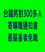 台鐵將對300多人寄曠職通知書 最嚴重者免職 - 台灣e新聞