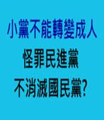 小黨不能轉變成人 怪罪民進黨不消滅國民黨?- 台灣e新聞