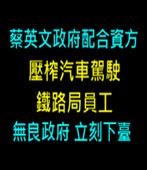 蔡英文政府配合資方「壓榨汽車駕駛、鐵路局員工」無良政府立刻下臺-台灣e新聞