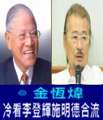 冷看李登輝施明德合流-◎金恆煒 -台灣e新聞