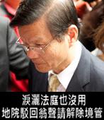 淚灑法庭也沒用 地院駁回翁啟惠聲請解除境管 -台灣e新聞