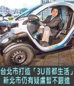 台北市打造「3U首都生活」 新北市仍有疑慮暫不跟進- 台灣e新聞